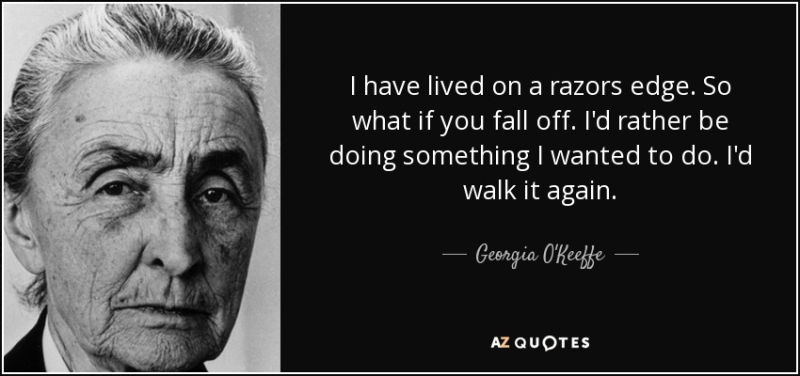 Quote-i-have-lived-on-a-razors-edge-so-what-if-you-fall-off-i-d-rather-be-doing-something-georgia-o-keeffe-78-53-50